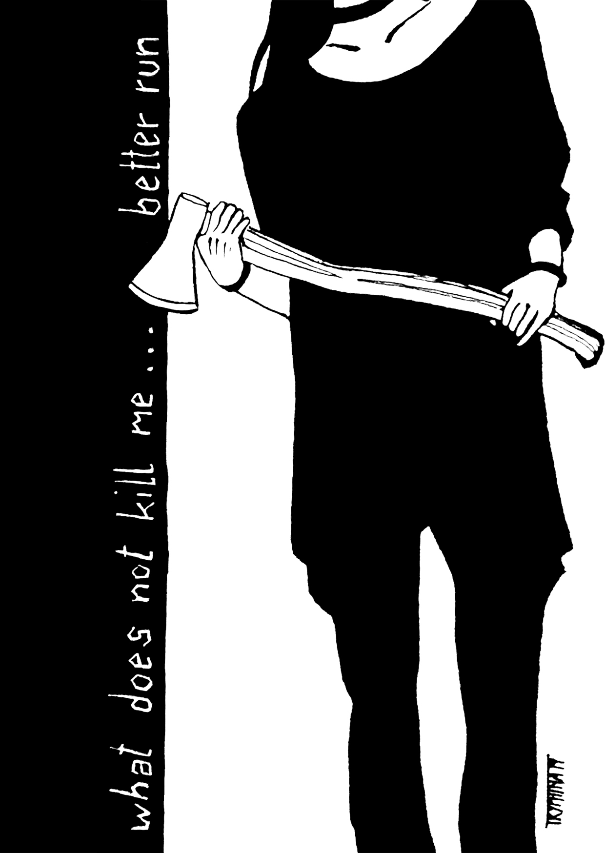 """ink painting of a woman, visible from neck to ankle, clad in loose black clothing, holding an axe. next to her the words: """"what does not kill me ... better run"""""""